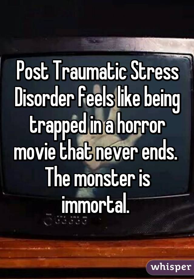 Post Traumatic Stress Disorder feels like being trapped in a horror movie that never ends. The monster is immortal.