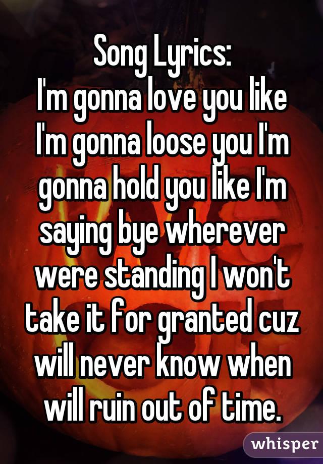 Song Lyrics: I'm gonna love you like I'm gonna loose you I'm gonna ...