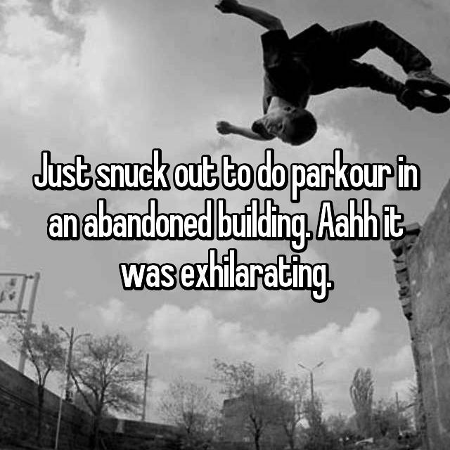 Just snuck out to do parkour in an abandoned building. Aahh it was exhilarating.