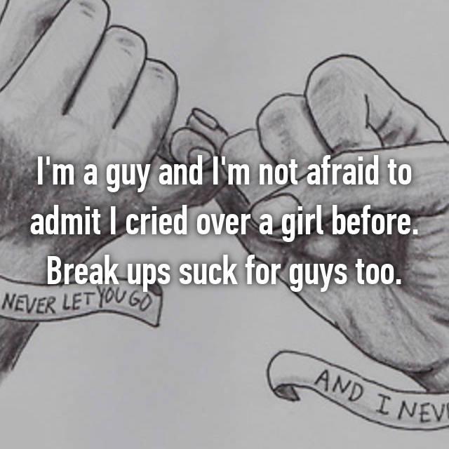 I'm a guy and I'm not afraid to admit I cried over a girl before. Break ups suck for guys too.