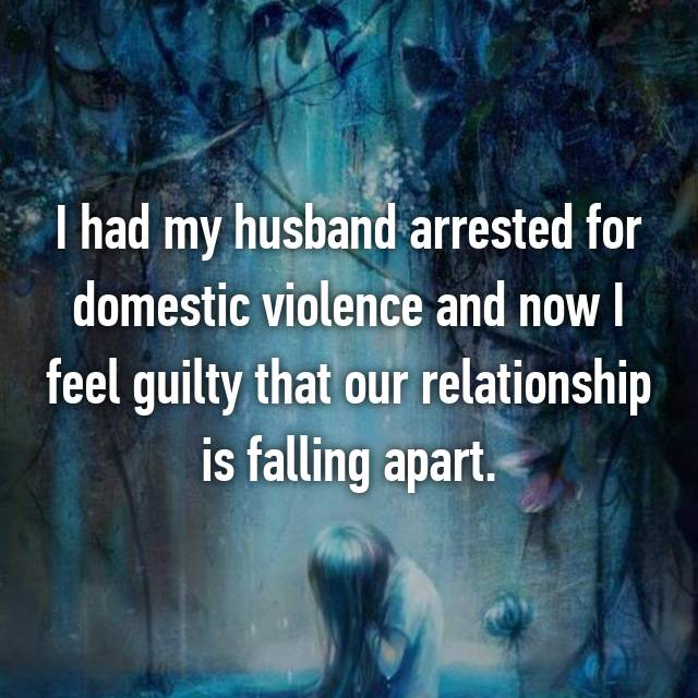 I had my husband arrested for domestic violence and now I feel guilty that our relationship is falling apart.