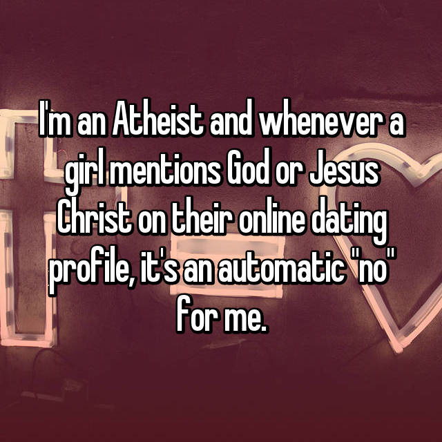 "I'm an Atheist and whenever a girl mentions God or Jesus Christ on their online dating profile, it's an automatic ""no"" for me."