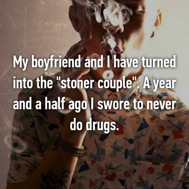 """My boyfriend and I have turned into the """"stoner couple"""". A year and a half ago I swore to never do drugs."""