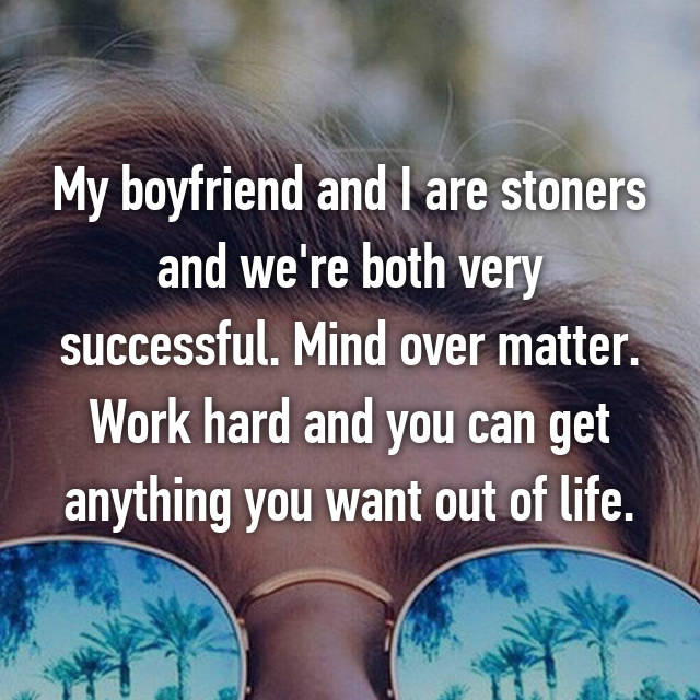 My boyfriend and I are stoners and we're both very successful. Mind over matter. Work hard and you can get anything you want out of life.