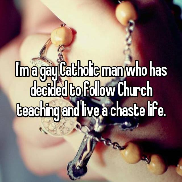 I'm a gay Catholic man who has decided to follow Church teaching and live a chaste life.