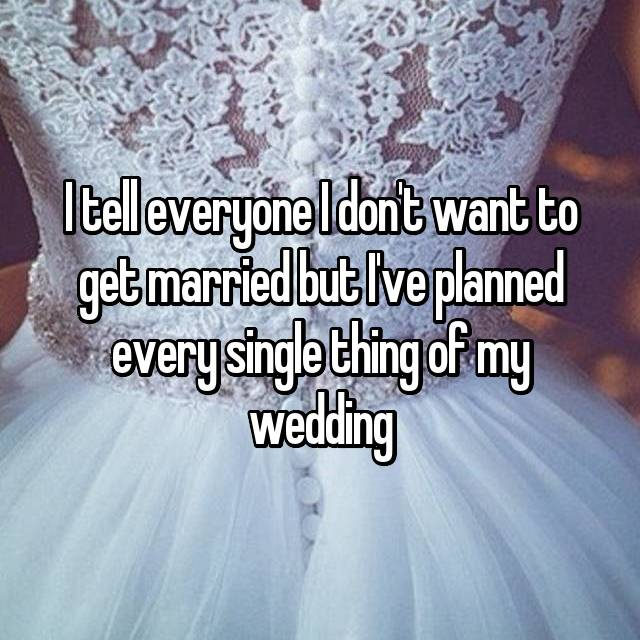 I tell everyone I don't want to get married but I've planned every single thing of my wedding