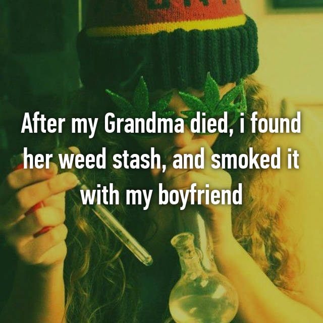 After my Grandma died, i found her weed stash, and smoked it with my boyfriend