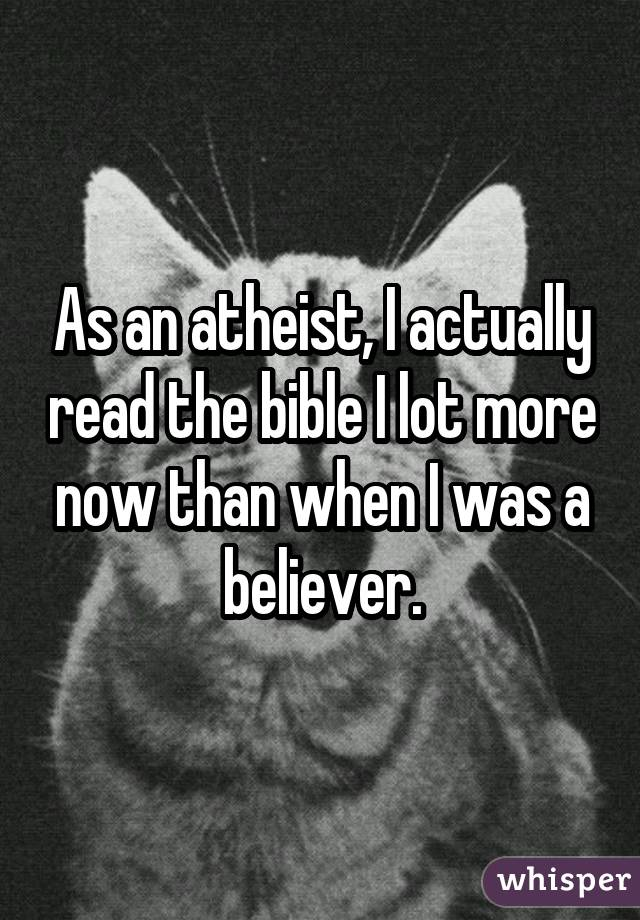 As an atheist, I actually read the bible I lot more now than when I was a believer.