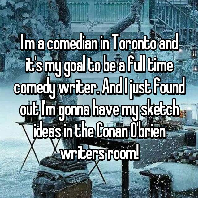 I'm a comedian in Toronto and it's my goal to be a full time comedy writer. And I just found out I'm gonna have my sketch ideas in the Conan O'brien writers room!