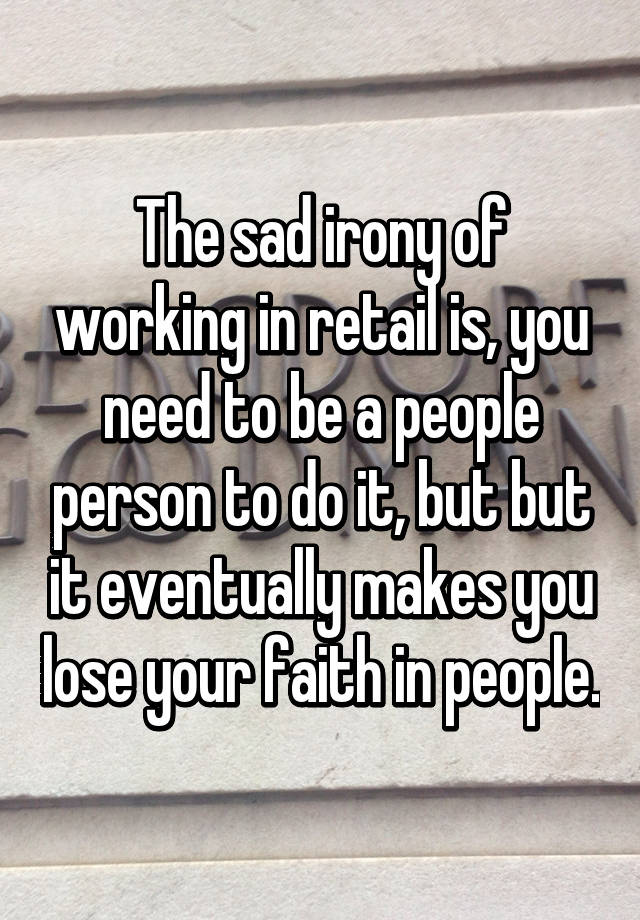 The sad irony of working in retail is, you need to be a people person to do it, but but it eventually makes you lose your faith in people.