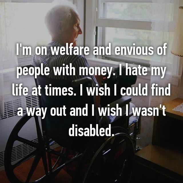 I'm on welfare and envious of people with money. I hate my life at times. I wish I could find a way out and I wish I wasn't disabled.
