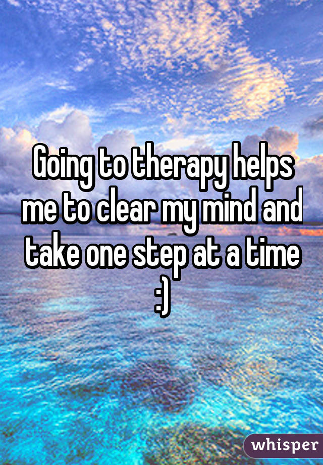 Going to therapy helps me to clear my mind and take one step at a time :)