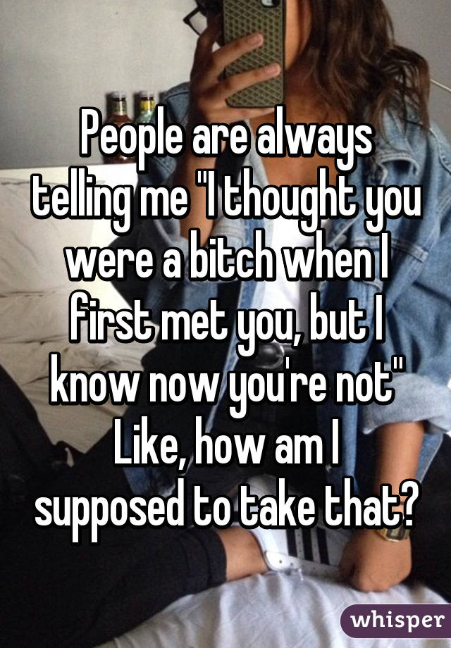 """People are always telling me """"I thought you were a bitch when I first met you, but I know now you're not"""" Like, how am I supposed to take that?"""