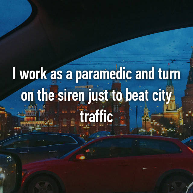 I work as a paramedic and turn on the siren just to beat city traffic