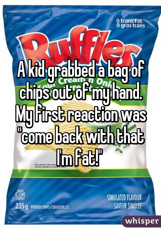 """A kid grabbed a bag of chips out of my hand. My first reaction was """"come back with that I'm fat!"""""""