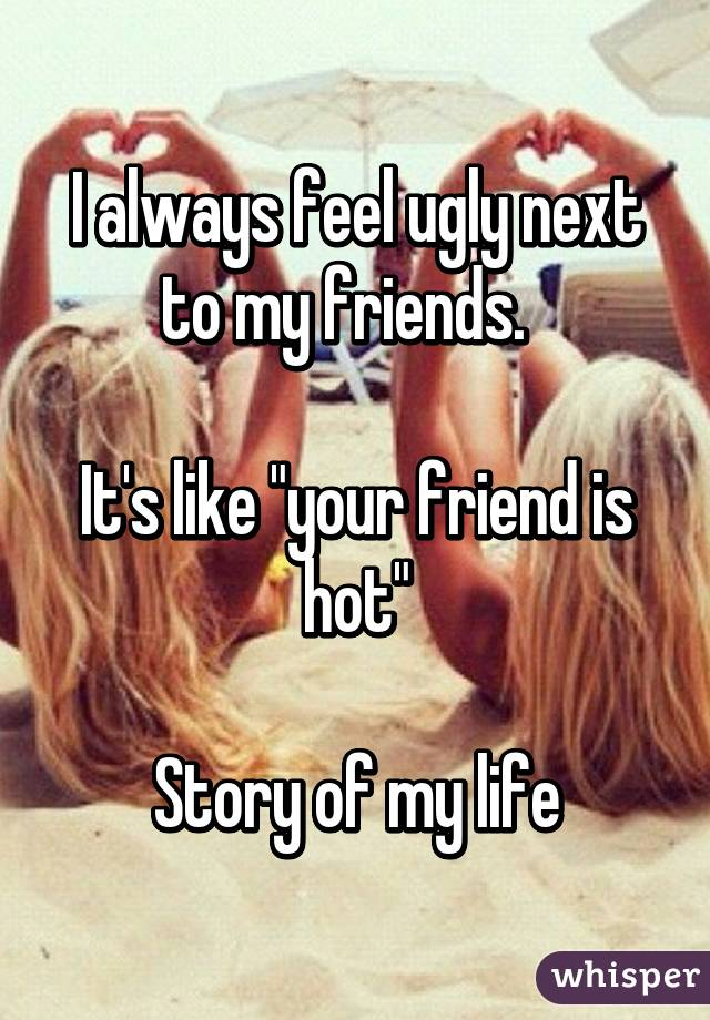 """I always feel ugly next to my friends.    It's like """"your friend is hot""""  Story of my life"""