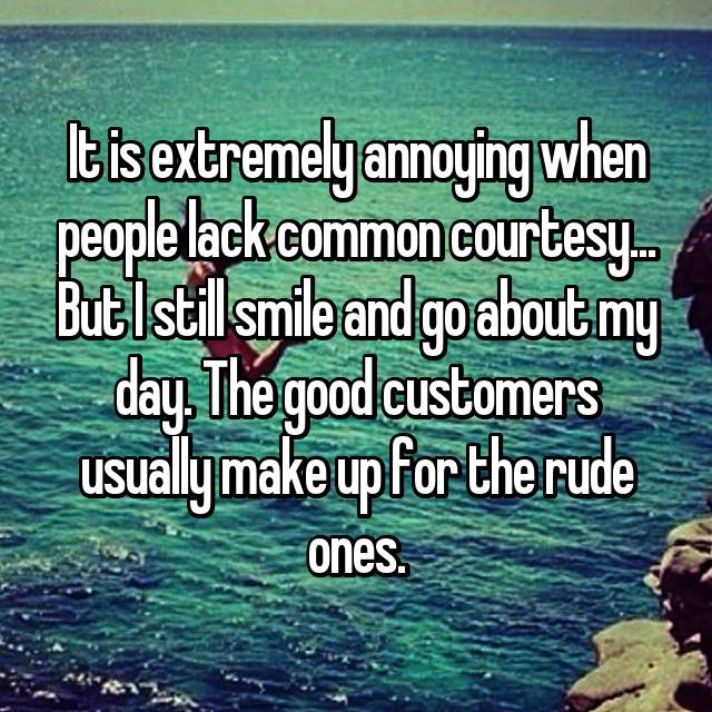 It is extremely annoying when people lack common courtesy... But I still smile and go about my day. The good customers usually make up for the rude ones.