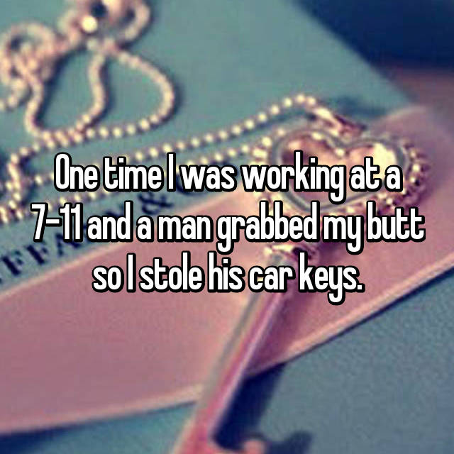 One time I was working at a 7-11 and a man grabbed my butt so I stole his car keys.