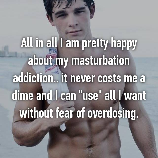 "All in all I am pretty happy about my masturbation addiction.. it never costs me a dime and I can ""use"" all I want without fear of overdosing."