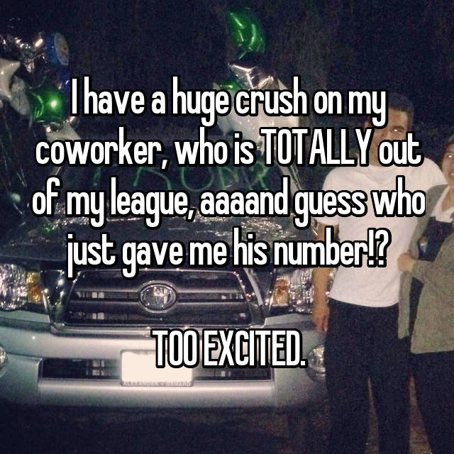 I have a huge crush on my coworker, who is TOTALLY out of my league, aaaand guess who just gave me his number!?  TOO EXCITED.