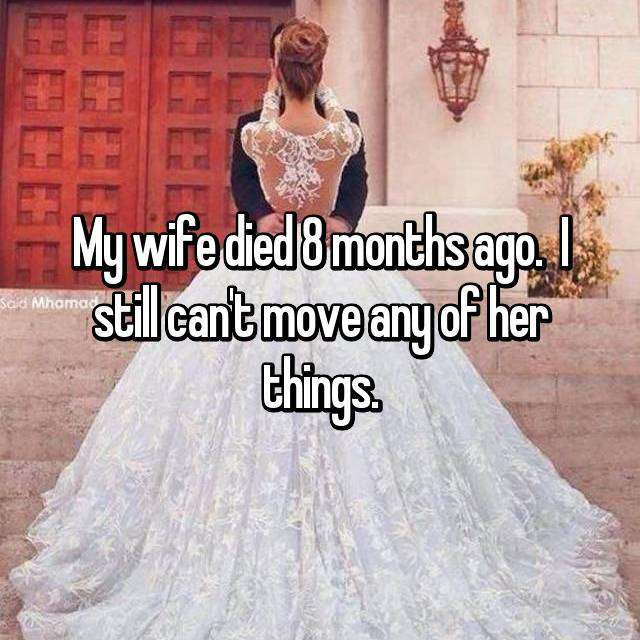 My wife died 8 months ago.  I still can't move any of her things.