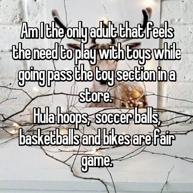 Am I the only adult that feels the need to play with toys while going pass the toy section in a store.  Hula hoops,  soccer balls, basketballs and bikes are fair game.