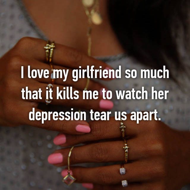 I love my girlfriend so much that it kills me to watch her depression tear us apart.