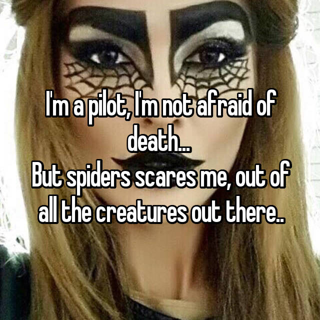 I'm a pilot, I'm not afraid of death...  But spiders scares me, out of all the creatures out there..