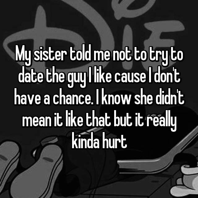 My sister told me not to try to date the guy I like cause I don't have a chance. I know she didn't mean it like that but it really kinda hurt