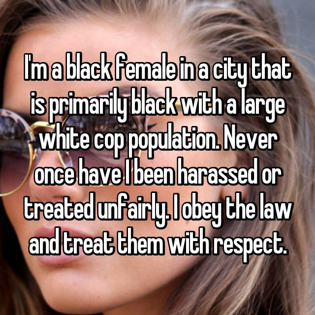 I'm a black female in a city that is primarily black with a large white cop population. Never once have I been harassed or treated unfairly. I obey the law and treat them with respect.