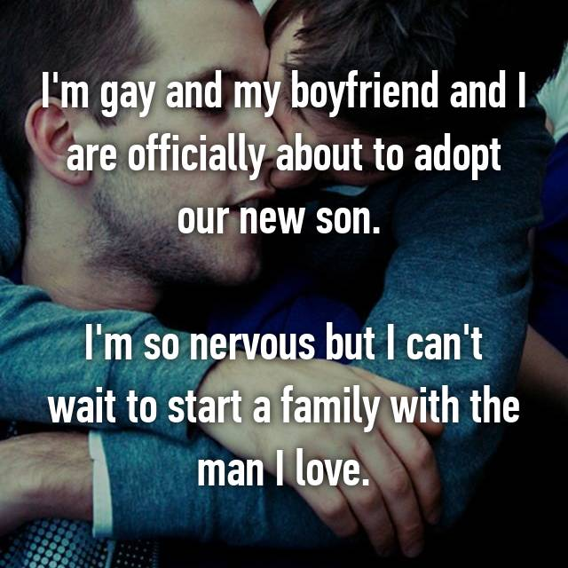 I'm gay and my boyfriend and I are officially about to adopt our new son.   I'm so nervous but I can't wait to start a family with the man I love.