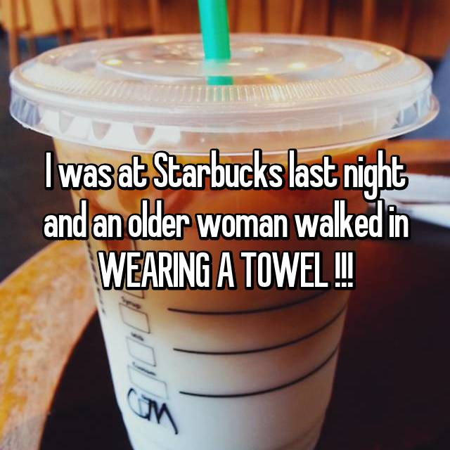 I was at Starbucks last night and an older woman walked in WEARING A TOWEL !!!