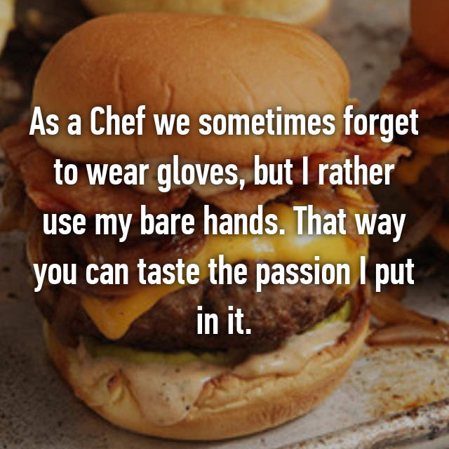 As a Chef we sometimes forget to wear gloves, but I rather use my bare hands. That way you can taste the passion I put in it.
