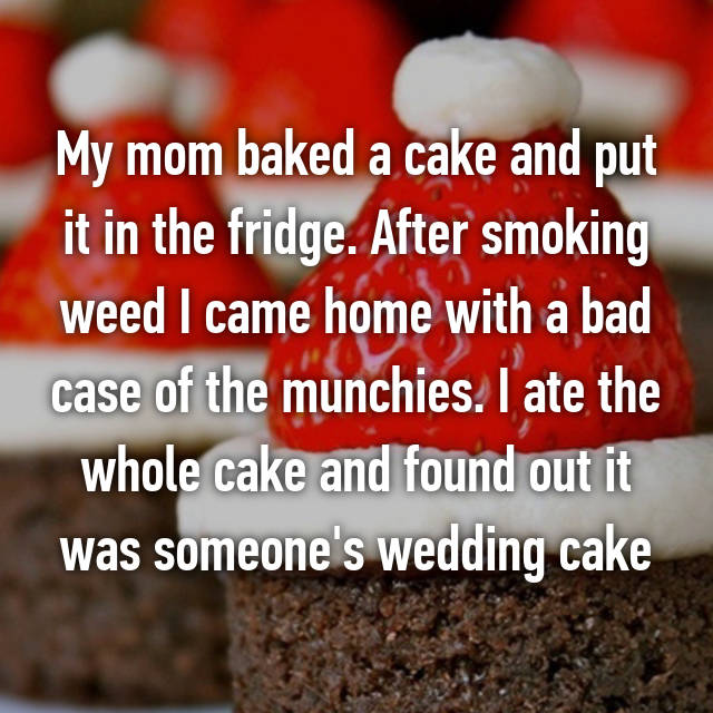 My mom baked a cake and put it in the fridge. After smoking weed I came home with a bad case of the munchies. I ate the whole cake and found out it was someone's wedding cake