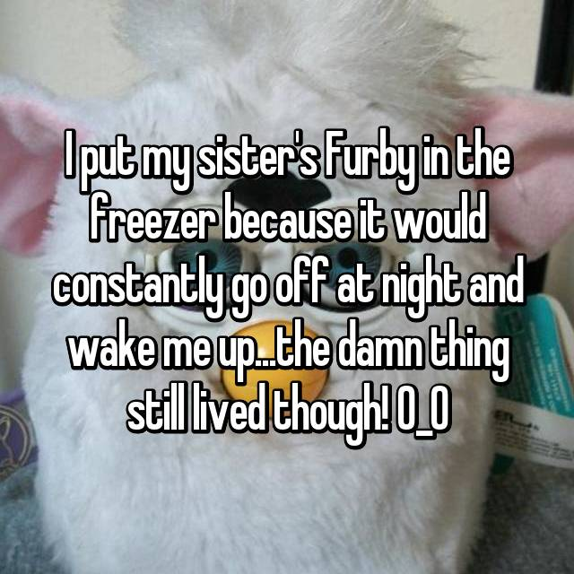 I put my sister's Furby in the freezer because it would constantly go off at night and wake me up...the damn thing still lived though! O_O
