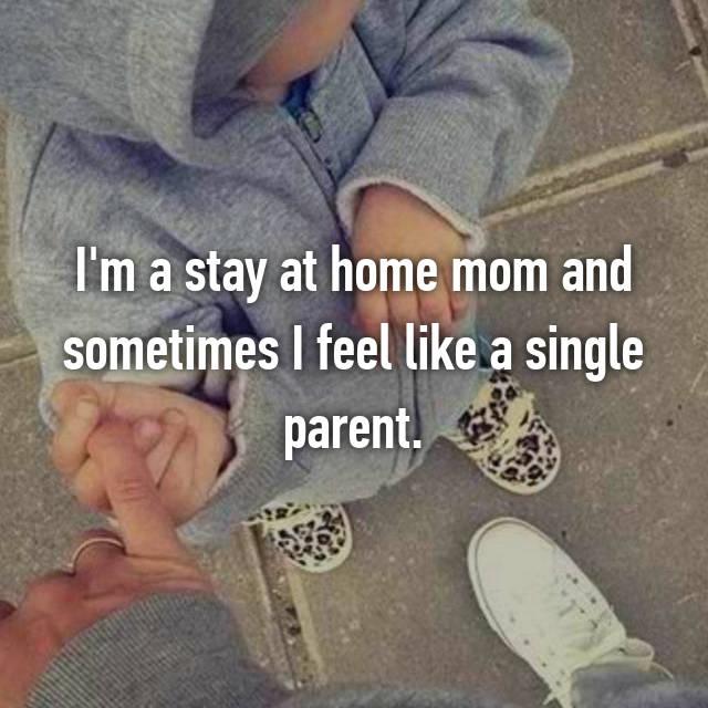 I'm a stay at home mom and sometimes I feel like a single parent.