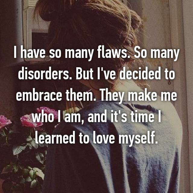 I have so many flaws. So many disorders. But I've decided to embrace them. They make me who I am, and it's time I learned to love myself.