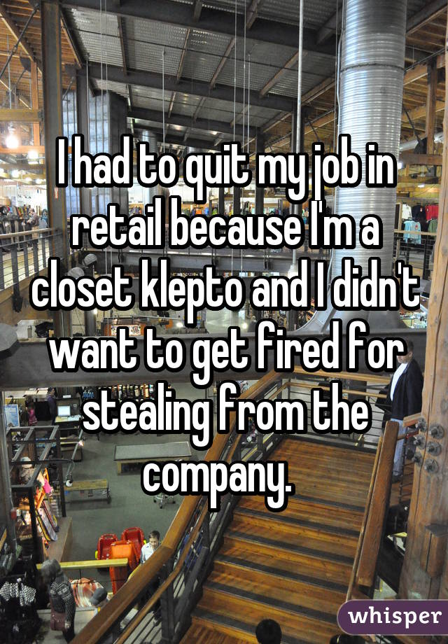 I had to quit my job in retail because I