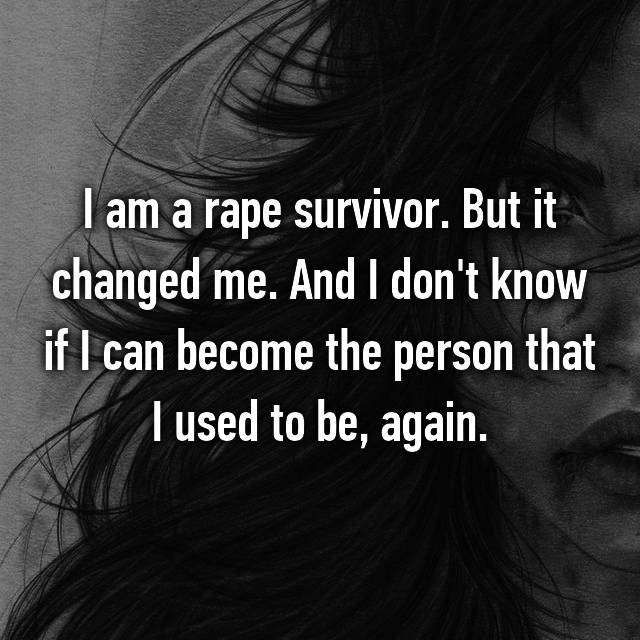 I am a rape survivor. But it changed me. And I don't know if I can become the person that I used to be, again.