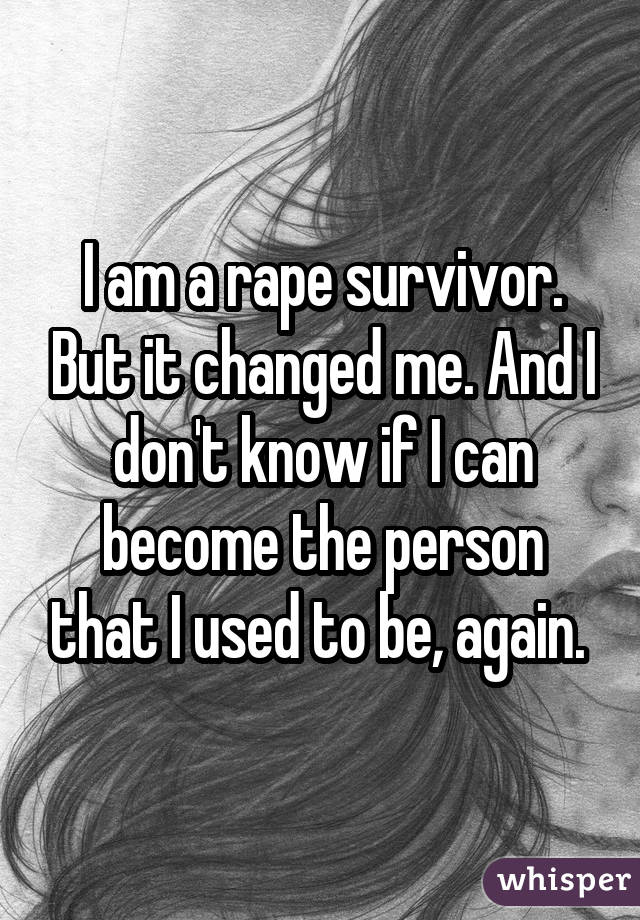 I am a rape survivor. But it changed me. And I don