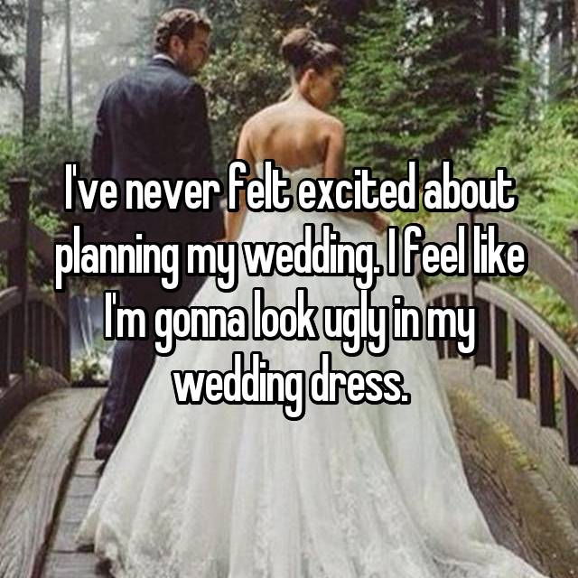 I've never felt excited about planning my wedding. I feel like I'm gonna look ugly in my wedding dress.