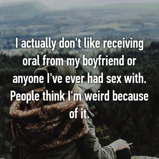 I actually don't like receiving oral from my boyfriend or anyone I've ever had sex with. People think I'm weird because of it.