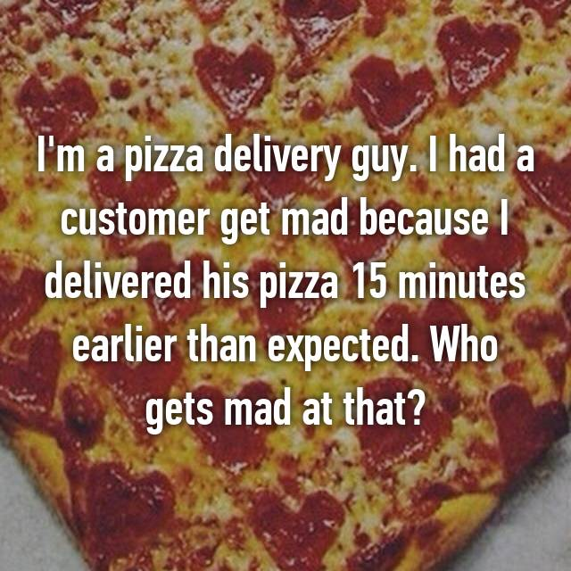 I'm a pizza delivery guy. I had a customer get mad because I delivered his pizza 15 minutes earlier than expected. Who gets mad at that?