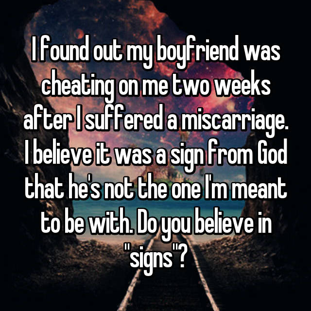 "I found out my boyfriend was cheating on me two weeks after I suffered a miscarriage. I believe it was a sign from God that he's not the one I'm meant to be with. Do you believe in ""signs""?"