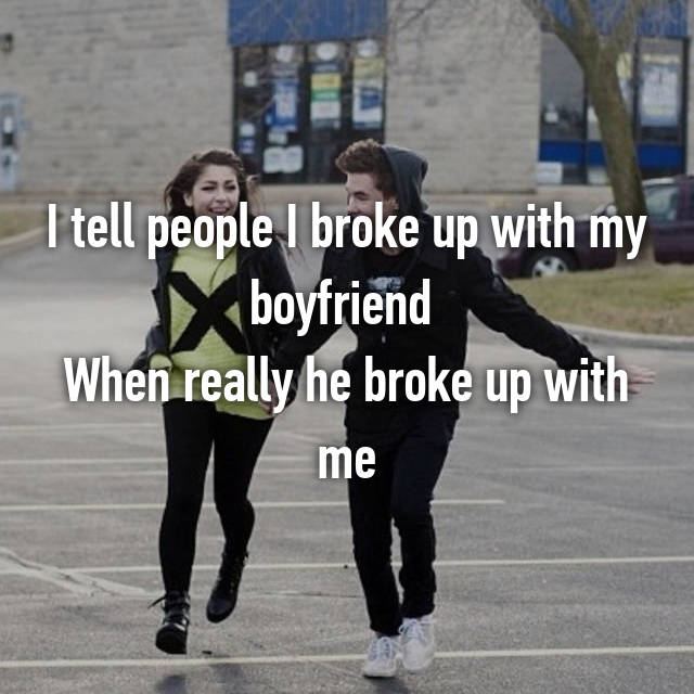 I tell people I broke up with my boyfriend  When really he broke up with me