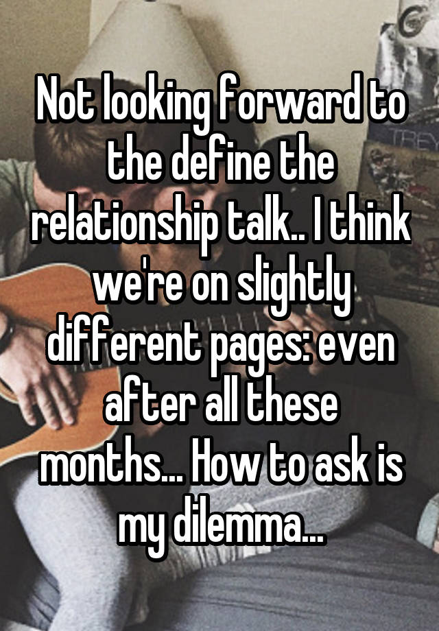 Not looking forward to the define the relationship talk.. I think we