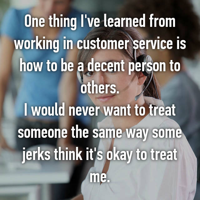 One thing I've learned from working in customer service is how to be a decent person to others. I would never want to treat someone the same way some jerks think it's okay to treat me.