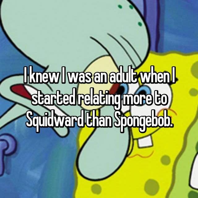 I knew I was an adult when I started relating more to Squidward than Spongebob.