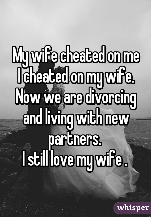My wife cheated on me I cheated on my wife. Now we are divorcing and living with new partners. I still love my wife .