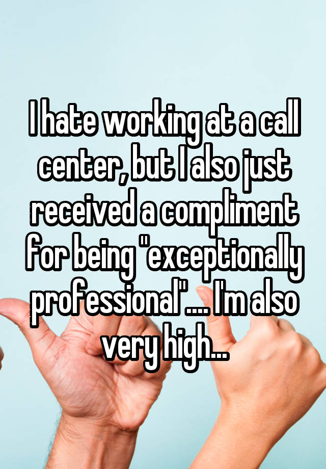 "I hate working at a call center, but I also just received a compliment for being ""exceptionally professional"".... I"